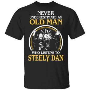 Never Underestimate An Old Man Who Listens To Steely Dan T-Shirts