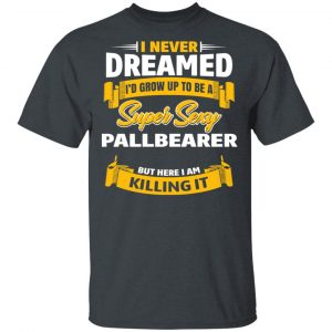 I Never Dreamed I'd Grow Up To Be A Super Sexy Pallbearer But Here I Am Killing It T-Shirts