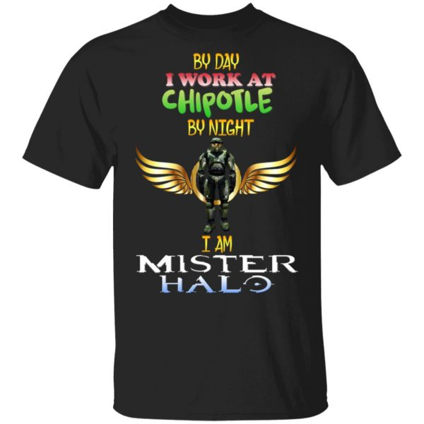 By Day I Work At Chipotle By Night I Am Mister Halo T-Shirts