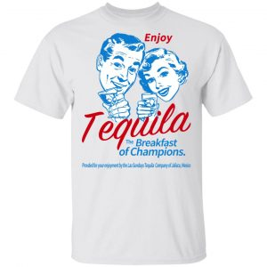 Enjoy Tequila The Breakfast Of Champions T-Shirts