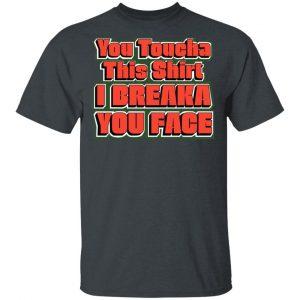 You Toucha This Shirt I Breaka You Face T-Shirts