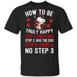 How To Be Snoopy Truly Happy Step 1 Find A Dog Step 2 Hug The Dog Step 3 There Is No Step 3 T-Shirts