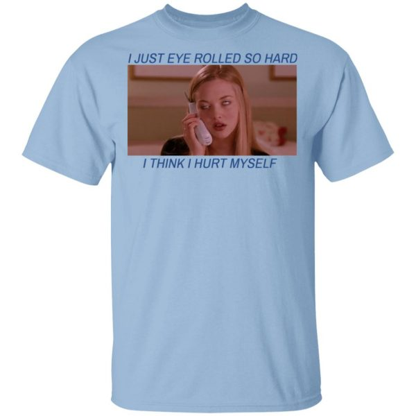 I Just Eye Rolled So Hard I Think I Hurt Myself T-Shirts