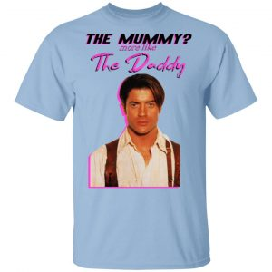 Brendan Fraser The Mummy More Like The Daddy T-Shirts