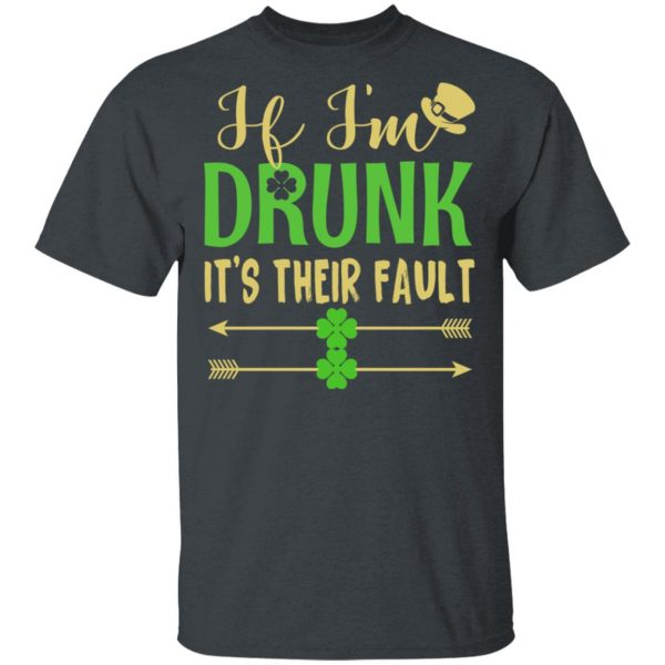 If I'm Drunk It's Their Fault St Patrick's Day T-Shirts