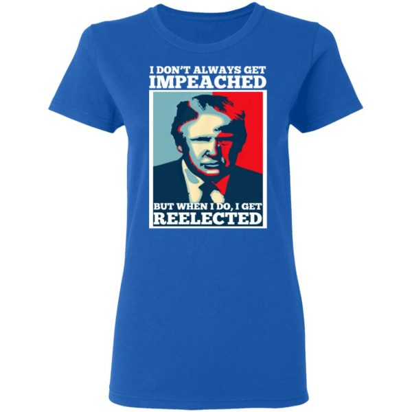 I Don't Always Get Impeached But When I Do I Get Reelected T-Shirts