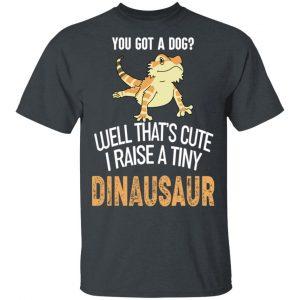 You Got A Dog Well That's Cute I Raise A Tiny Dinausaur T-Shirts