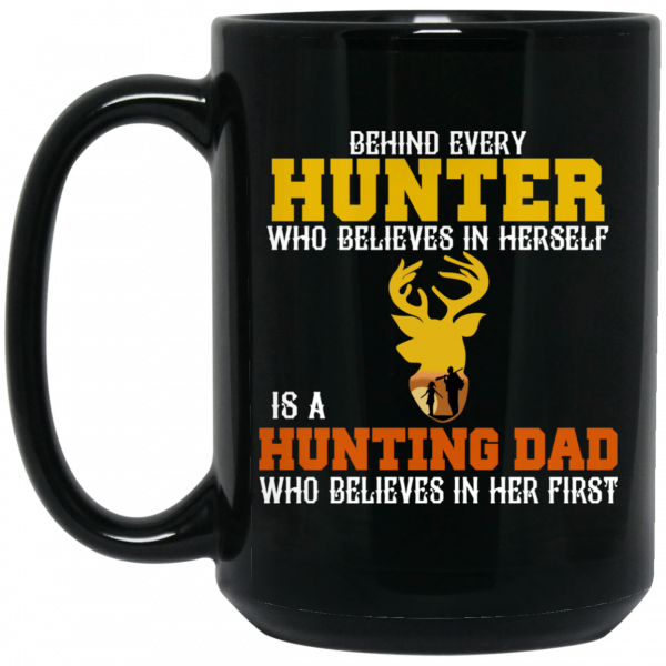 Behind Every Hunter Who Believes In Herself Is A Hunting Dad Who Believes In Her First Mug
