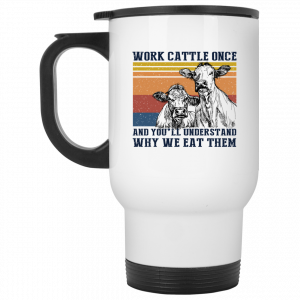 Work Cattle Once And You'll Understand Why We Eat Them Cows Mug