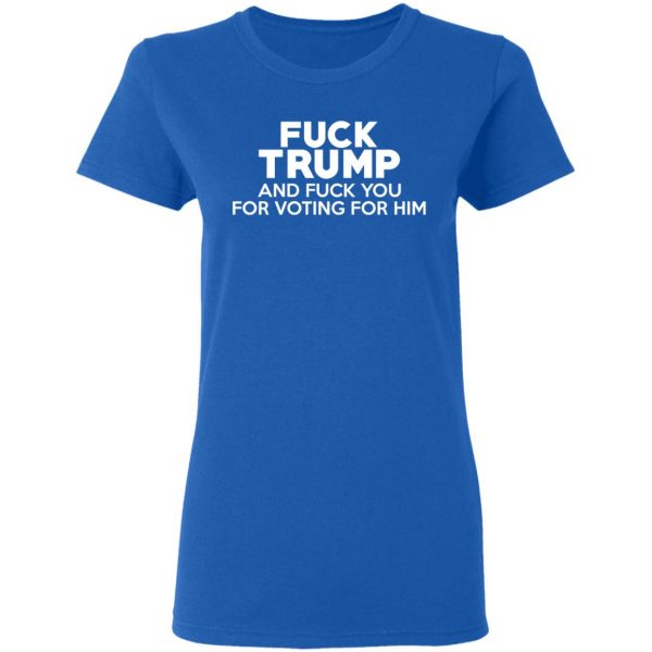 Fuck Trump And Fuck You For Voting For Him T-Shirts