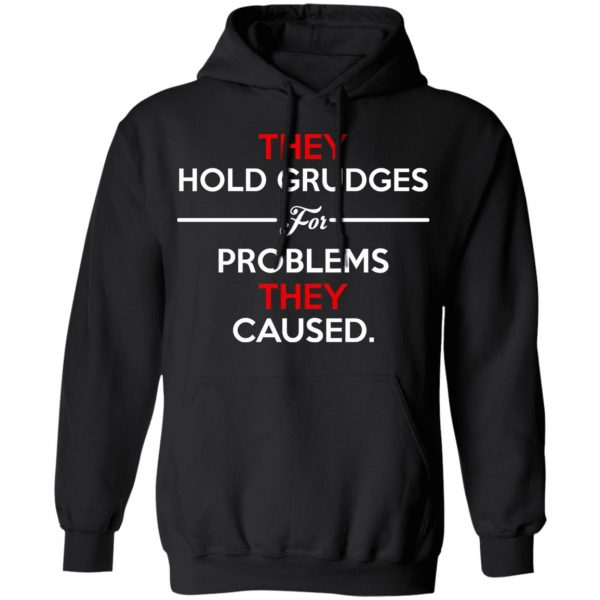 They Hold Grudges For Problems They Caused T-Shirts