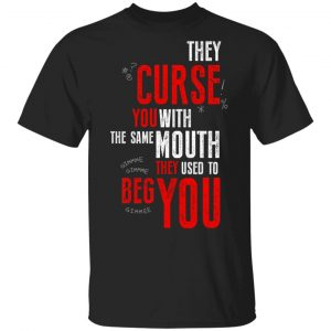 They Curse You With The Same Mouth They Used To Beg You T-Shirts