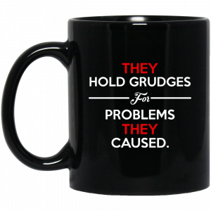 They Hold Grudges For Problems They Caused Mug