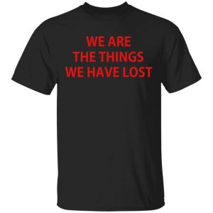 We Are The Things We Have Lost T-Shirts