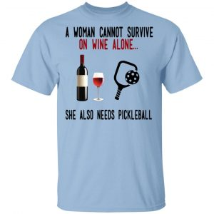 A Woman Cannot Survive On Wine Alone She Also Needs Pickleball T-Shirts