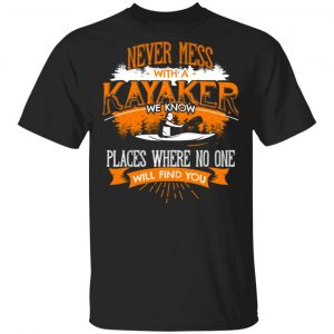 Never Mess With A Kayaker We Know Places Where No One Will Find You T-Shirts
