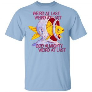 Weird At Last God Almighty Weird At Last T-Shirts