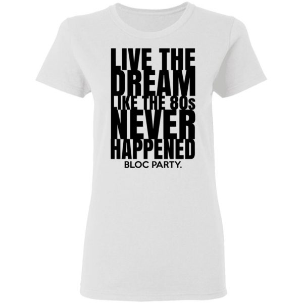 Live The Dream Like The 80s Never Happened Bloc Party T-Shirts