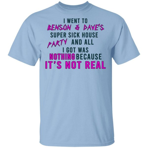 I Went To Benson & Dave's Super Sick House Party And All I Got Was Nothing Because It's Not Real T-Shirts
