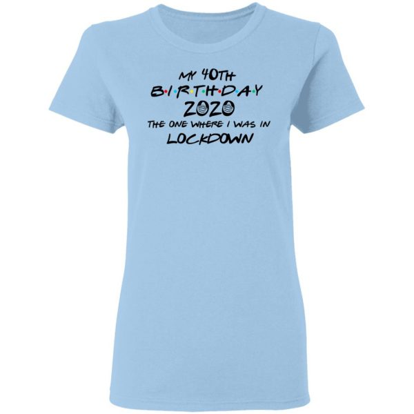 My 40th Birthday 2020 The One Where I Was In Lockdown T-Shirts