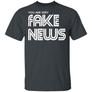 You Are Very Fake News T-Shirts