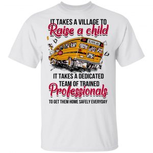 It Takes A Village To Raise A Child It Takes A Dedicated Team Of Trained Professionals To Get Them Home Safely Everyday T-Shirts