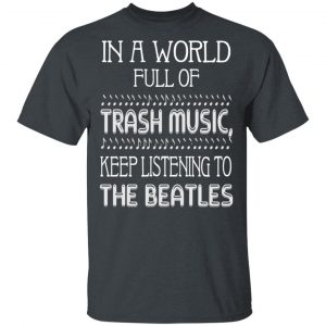 In A World Full Of Trash Music Keep Listening To The Beatles T-Shirts