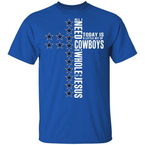 Jesus All I Need Is A Little Bit Of Dallas Cowboys And A Whole Lot Of Jesus T-Shirts