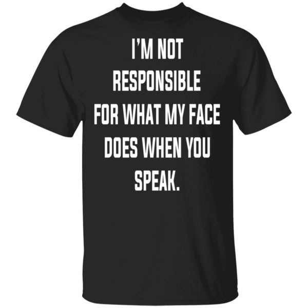 I'm Not Responsible For What My Face Does When You Speak T-Shirts