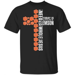 Jesus All I Need Is A Little Bit Of Clemson Tigers And A Whole Lot Of Jesus T-Shirts