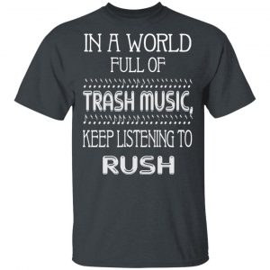 In A World Full Of Trash Music Keep Listening To Rush T-Shirts