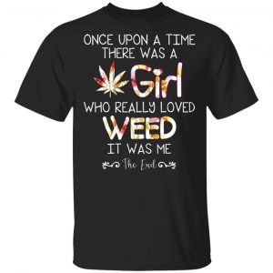 Once Upon A Time There Was A Girl Who Really Loved Weed It Was Me T-Shirts