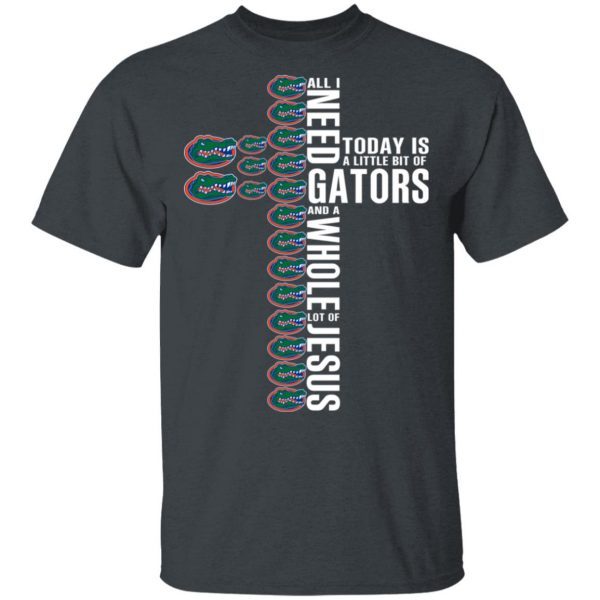 Jesus All I Need Is A Little Bit Of Gators And A Whole Lot Of Jesus T-Shirts