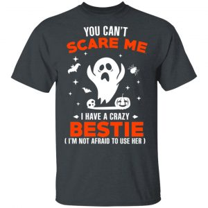 You Can't Scare Me I Have A Crazy Bestie I'm Not Afraid To User Her T-Shirts