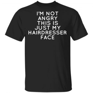 I'm Not Angry This Is Just My Hairdresser Face T-Shirts