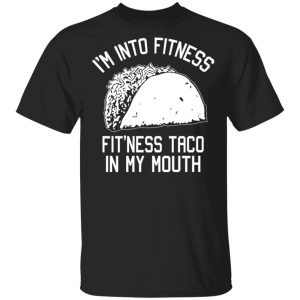 I'm Into Fitness Fit'ness Taco In My Mouth Funny Gym T-Shirts