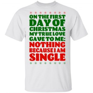 On The First Day Of Christmas My True Love Gave To Me Nothing Because I Am Single T-Shirts