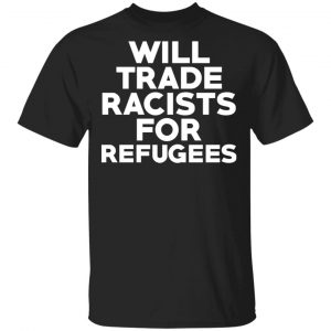 Will Trade Racists For Refugees Never Trump T-Shirts