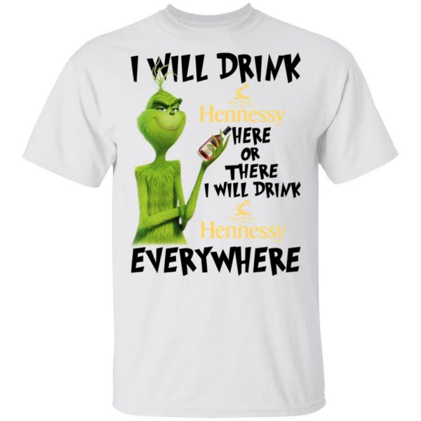 The Grinch I Will Drink Henessy Here Or There I Will Drink Henessy Everywhere T-Shirts