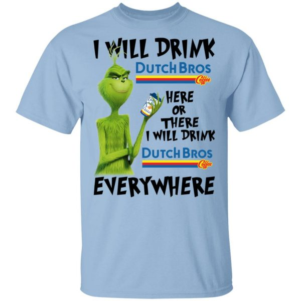 The Grinch I Will Drink Dutch Bros. Coffee Here Or There I Will Drink Dutch Bros. Coffee Everywhere T-Shirts
