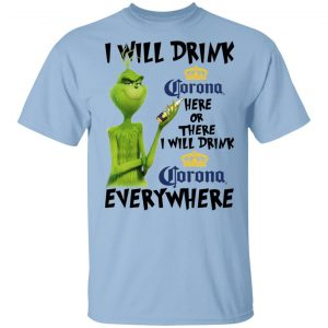 The Grinch I Will Drink Corona Here Or There I Will Drink Corona Everywhere T-Shirts