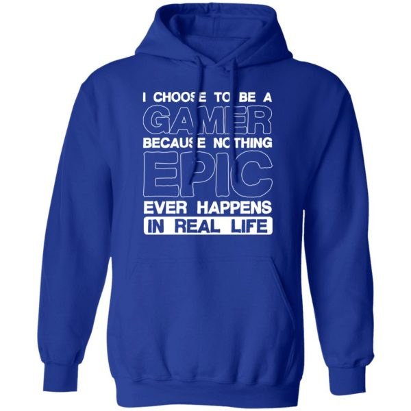 I Choose To Be A Gamer Because Nothing Epic Ever Happens In Real Life T-Shirts