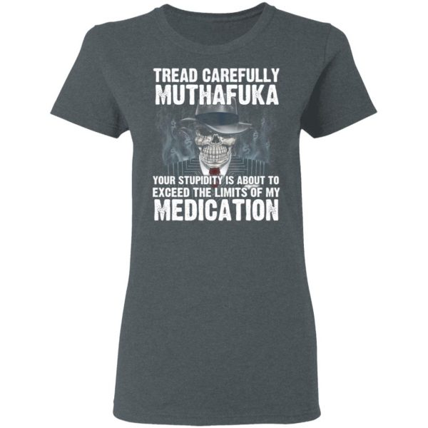 Tread Carefully Muthafuka Your Stupidity Is About To Exceed The Limits Of My Medication T-Shirts