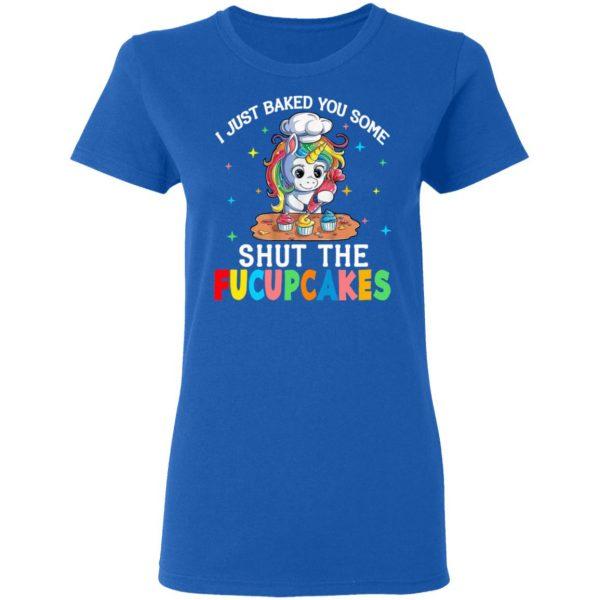 I Just Baked You Some Shut The Fucupcakes Unicorn T-Shirts