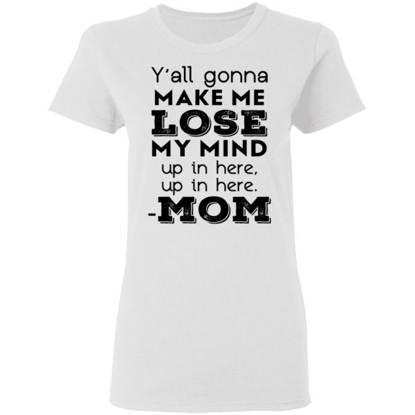 Y'all Gonna Make Me Lose My Mind Up In Here Up In Here Mom T-Shirts, Hoodies, Sweatshirt