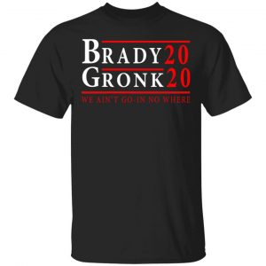Brady Gronk 2020 Presidental We Ain't Go-In No Where T-Shirts