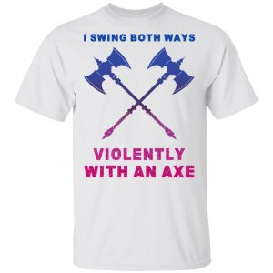 I Swing Both Ways Violently With An Axe T-Shirts