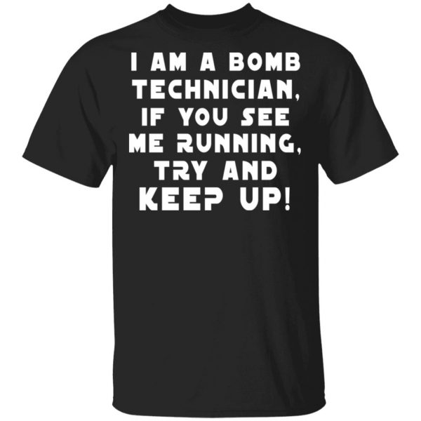 I Am A Bomb Technician If You See Me Running Try And Keep Up T-Shirts, Hoodies, Sweatshirt