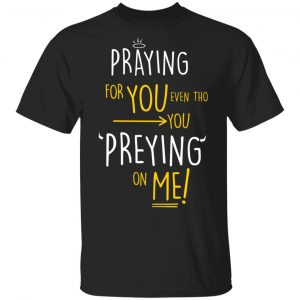 Praying For You Even Tho You Preying On Me T-Shirts, Hoodies, Sweatshirt