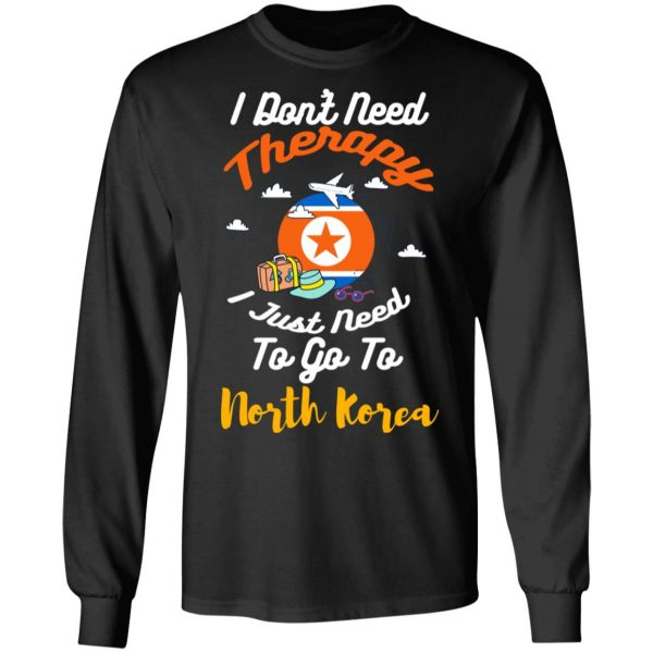 I Don't Need Therapy I Just Need To Go To North Korea T-Shirts, Hoodies, Sweatshirt